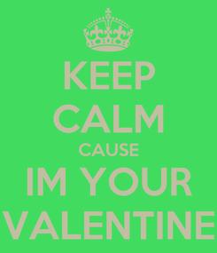 Poster: KEEP CALM CAUSE IM YOUR VALENTINE