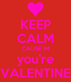 Poster: KEEP CALM CAUSE IM you're VALENTINE