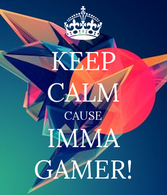 Poster: KEEP CALM CAUSE IMMA GAMER!