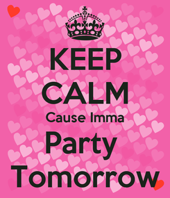 Poster: KEEP CALM Cause Imma Party  Tomorrow
