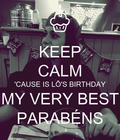 Poster: KEEP CALM 'CAUSE IS LÔ'S BIRTHDAY MY VERY BEST PARABÉNS