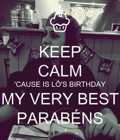 Poster: KEEP CALM 'CAUSE IS LÔ'S BIRTHDAY MY VERY BEST PARABÉNS