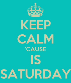 Poster: KEEP CALM 'CAUSE IS SATURDAY
