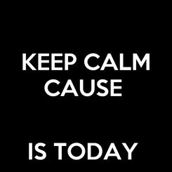 Poster: KEEP CALM CAUSE    IS TODAY