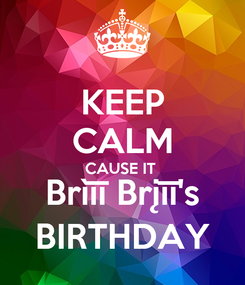 Poster: KEEP CALM CAUSE IT  Brìīī Brįīī's BIRTHDAY