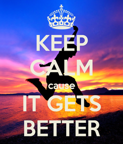 Poster: KEEP CALM cause IT GETS BETTER
