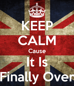 Poster: KEEP CALM Cause It Is Finally Over