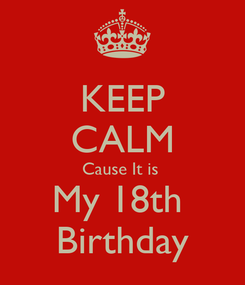 Poster: KEEP CALM Cause It is  My 18th  Birthday