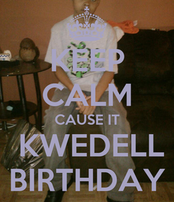 Poster: KEEP CALM CAUSE IT  KWEDELL BIRTHDAY