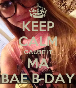Poster: KEEP CALM CAUSE IT MA BAE B-DAY