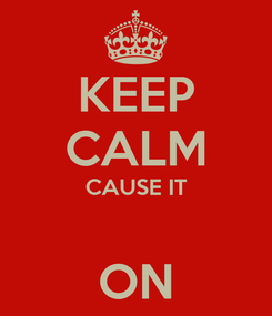 Poster: KEEP CALM CAUSE IT  ON