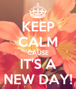 Poster: KEEP CALM CAUSE IT'S A NEW DAY!
