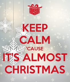 Poster: KEEP CALM 'CAUSE IT'S ALMOST CHRISTMAS