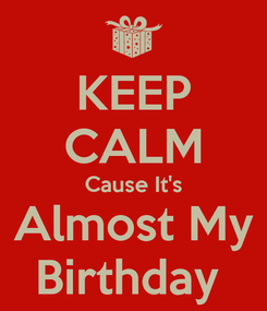 Poster: KEEP CALM Cause It's Almost My Birthday
