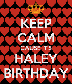 Poster: KEEP CALM CAUSE IT'S HALEY BIRTHDAY