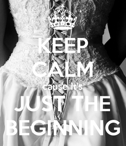 Poster: KEEP CALM cause it's JUST THE BEGINNING