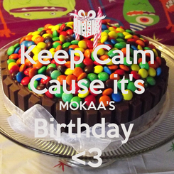 Poster: Keep Calm Cause it's MOKAA'S Birthday  <3