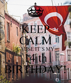 Poster: KEEP CALM CAUSE IT´S MY 14 th BIRTHDAY!