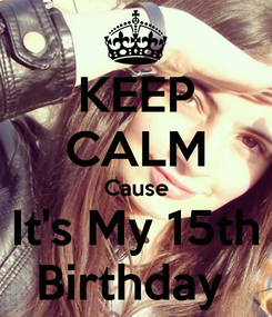 Poster: KEEP CALM Cause It's My 15th Birthday