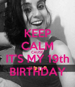 Poster: KEEP CALM CAUSE  IT'S MY 19th BIRTHDAY