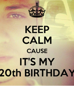 Poster: KEEP CALM CAUSE IT'S MY 20th BIRTHDAY