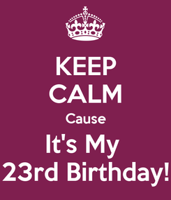 Poster: KEEP CALM Cause It's My  23rd Birthday!