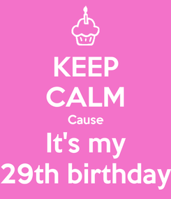 Poster: KEEP CALM Cause It's my 29th birthday