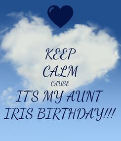 Poster: KEEP CALM CAUSE IT'S MY AUNT IRIS BIRTHDAY!!!