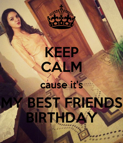 Poster: KEEP CALM cause it's MY BEST FRIENDS BIRTHDAY