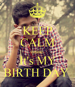 Poster: KEEP CALM cause  It's MY BIRTH DAY