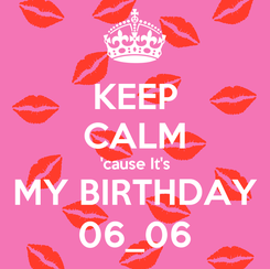 Poster: KEEP CALM 'cause It's MY BIRTHDAY 06_06
