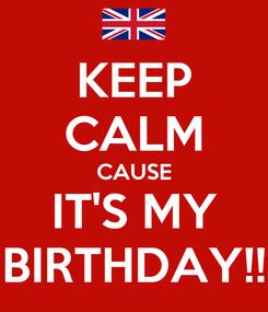 Poster: KEEP CALM CAUSE IT'S MY BIRTHDAY!!