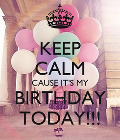 Poster: KEEP CALM CAUSE IT'S MY BIRTHDAY TODAY!!!