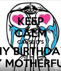 Poster: KEEP CALM CAUSE IT'S MY BIRTHDAY TODAY MOTHERFUCKERS