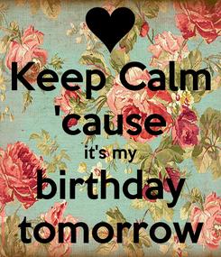 Poster: Keep Calm 'cause it's my birthday tomorrow
