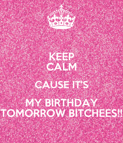 Poster: KEEP CALM CAUSE IT'S MY BIRTHDAY TOMORROW BITCHEES!!