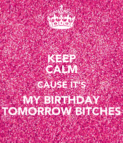 Poster: KEEP CALM CAUSE IT'S MY BIRTHDAY TOMORROW BITCHES