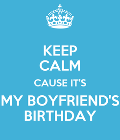 Poster: KEEP CALM CAUSE IT'S MY BOYFRIEND'S BIRTHDAY