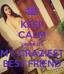 Poster: KEEP CALM 'cause it's MY CRAZIEST BEST FRIEND