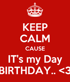 Poster: KEEP CALM CAUSE IT's my Day BIRTHDAY.. <3