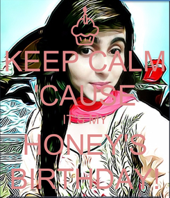Poster: KEEP CALM 'CAUSE IT'S MY HONEY'S BIRTHDAY!