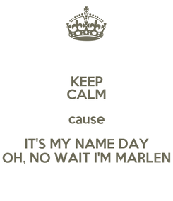 Poster: KEEP CALM cause IT'S MY NAME DAY OH, NO WAIT I'M MARLEN