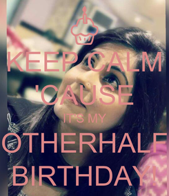 Poster: KEEP CALM 'CAUSE IT'S MY OTHERHALF BIRTHDAY!