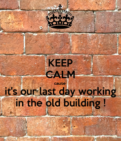 Poster: KEEP CALM cause it's our last day working in the old building !