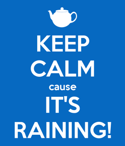 Poster: KEEP CALM cause IT'S RAINING!