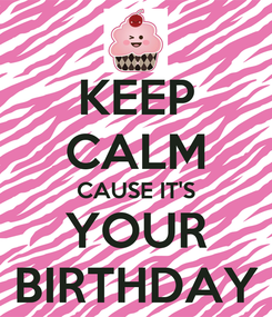 Poster: KEEP CALM CAUSE IT'S YOUR BIRTHDAY