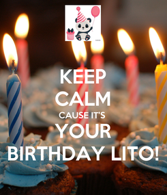 Poster: KEEP CALM CAUSE IT'S  YOUR BIRTHDAY LITO!