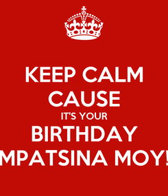 Poster: KEEP CALM CAUSE IT'S YOUR BIRTHDAY MPATSINA MOY!