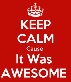Poster: KEEP CALM Cause  It Was  AWESOME