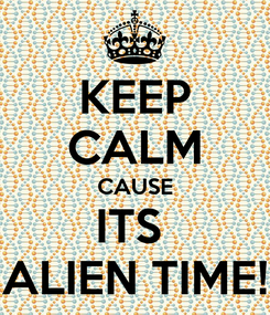 Poster: KEEP CALM CAUSE ITS  ALIEN TIME!